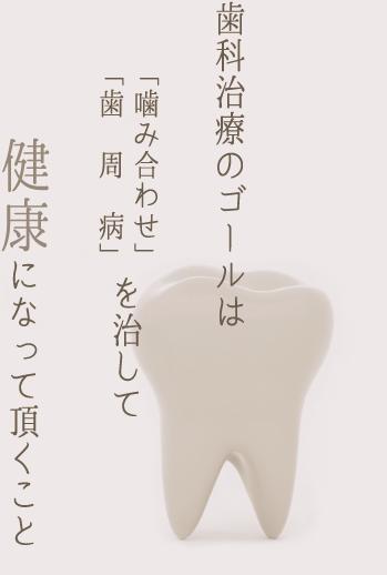 歯科治療のゴールは「噛み合わせ」「歯周病」を治して健康になって頂くこと